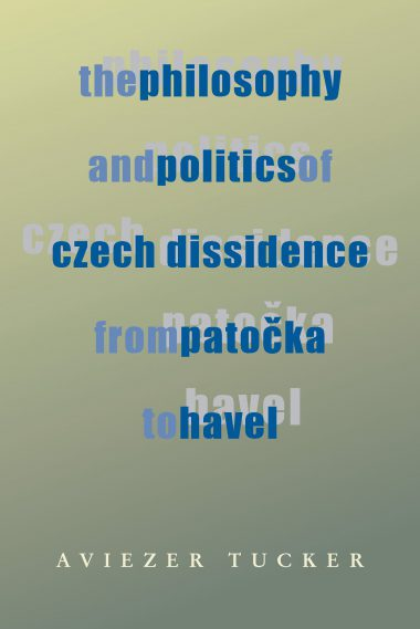 The Philosophy and Politics of Czech Dissidence from Patocka to Havel