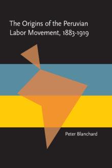 The Origins of the Peruvian Labor Movement, 1883–1919
