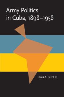 Army Politics in Cuba, 1898-1958
