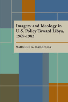 Imagery and Ideology in U.S. Policy Toward Libya 1969–1982
