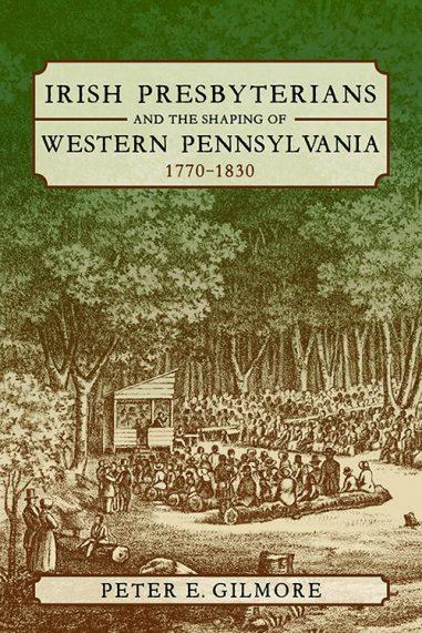 Irish Presbyterians and the Shaping of Western Pennsylvania, 1770-1830
